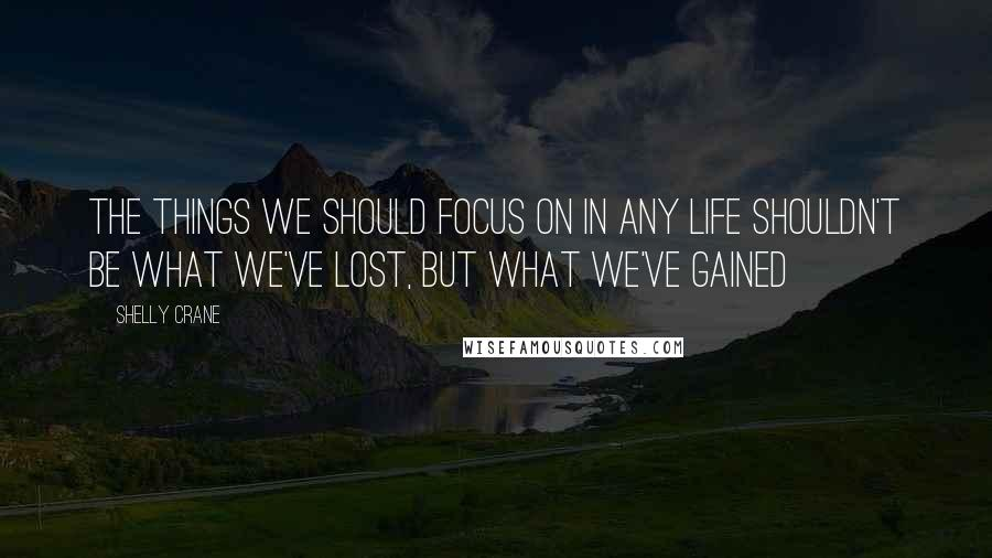 Shelly Crane quotes: The things we should focus on in any life shouldn't be what we've lost, but what we've gained