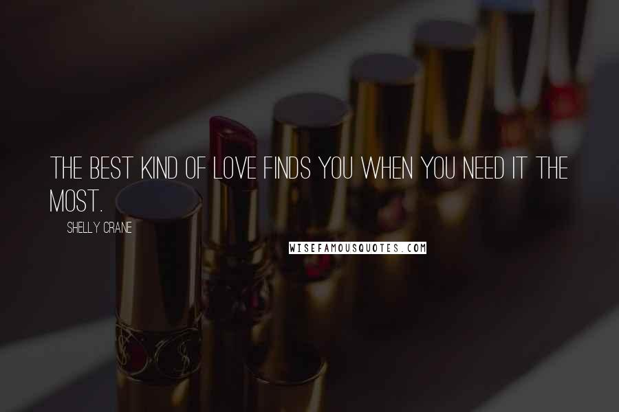 Shelly Crane quotes: The best kind of love finds you when you need it the most.