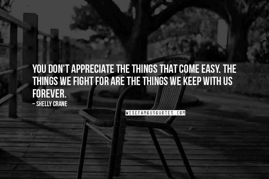 Shelly Crane quotes: You don't appreciate the things that come easy. The things we fight for are the things we keep with us forever.