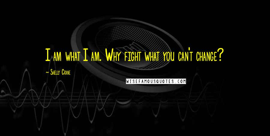 Shelly Crane quotes: I am what I am. Why fight what you can't change?