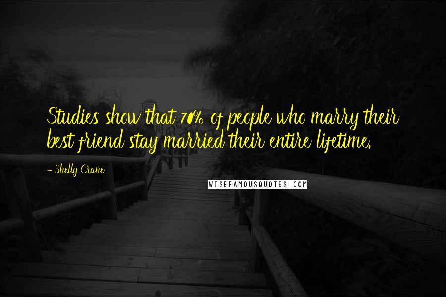 Shelly Crane quotes: Studies show that 70% of people who marry their best friend stay married their entire lifetime.