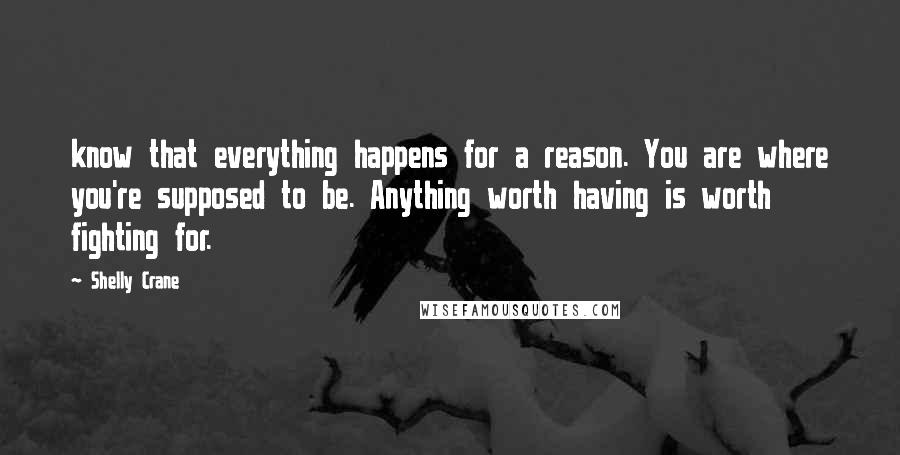 Shelly Crane quotes: know that everything happens for a reason. You are where you're supposed to be. Anything worth having is worth fighting for.