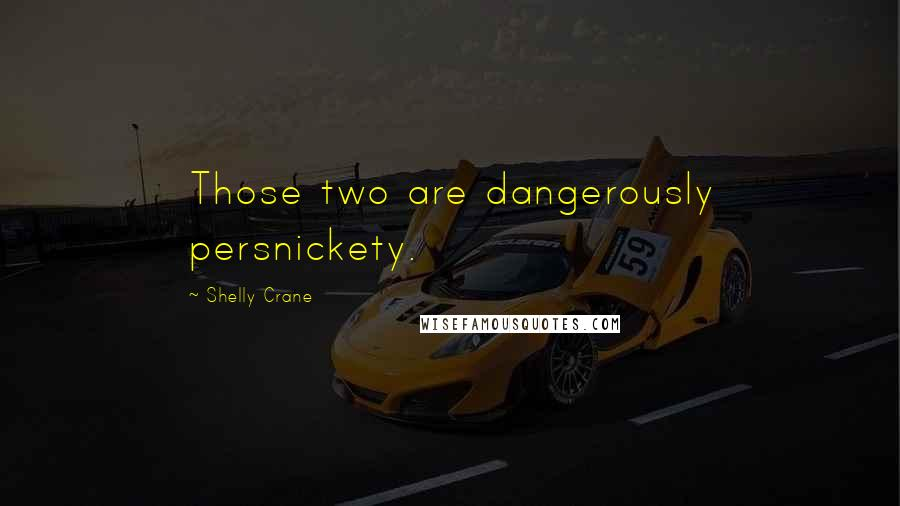 Shelly Crane quotes: Those two are dangerously persnickety.