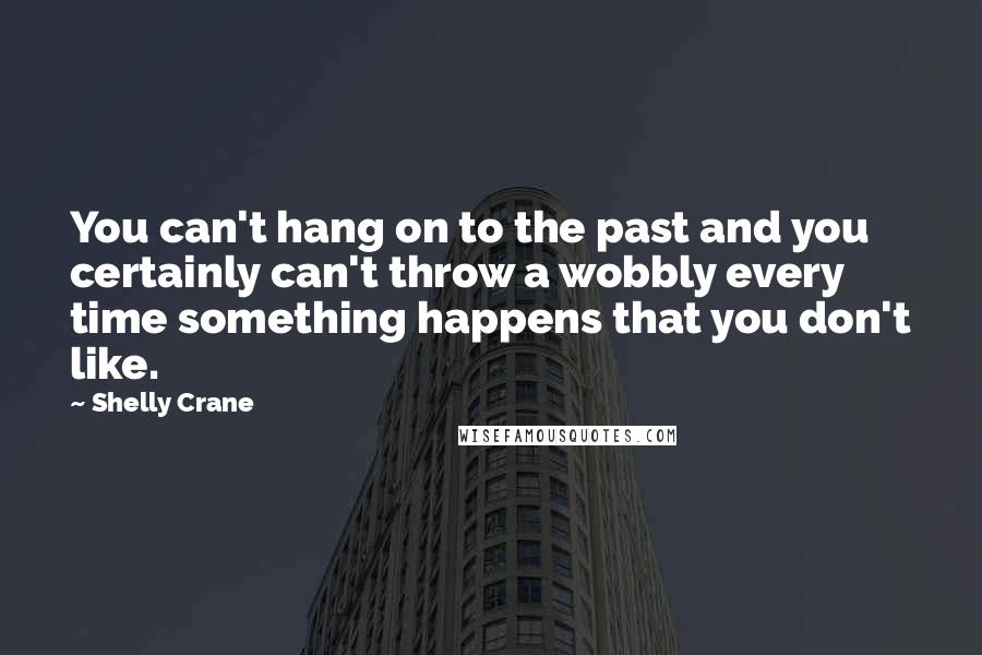 Shelly Crane quotes: You can't hang on to the past and you certainly can't throw a wobbly every time something happens that you don't like.