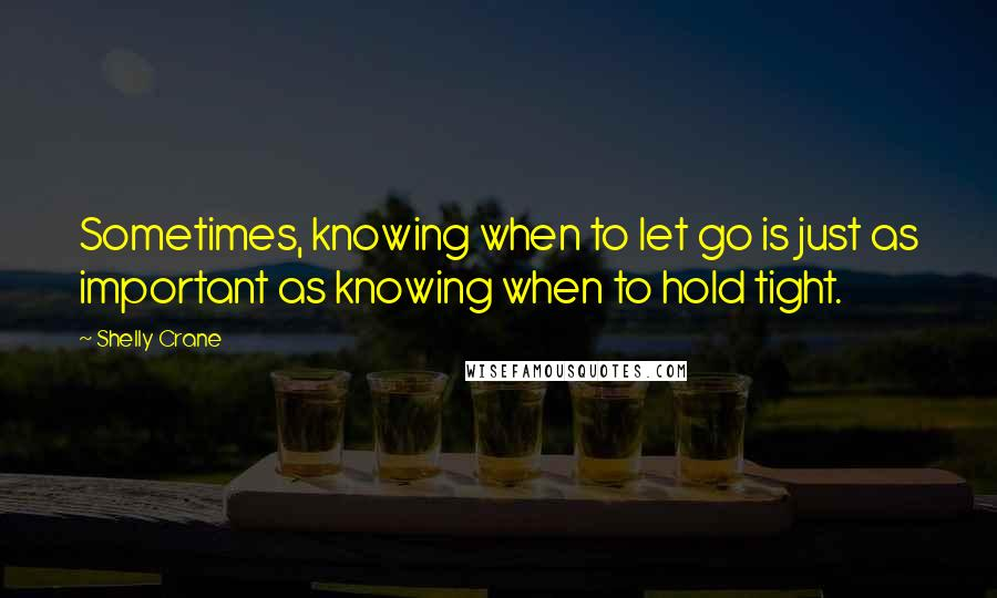 Shelly Crane quotes: Sometimes, knowing when to let go is just as important as knowing when to hold tight.