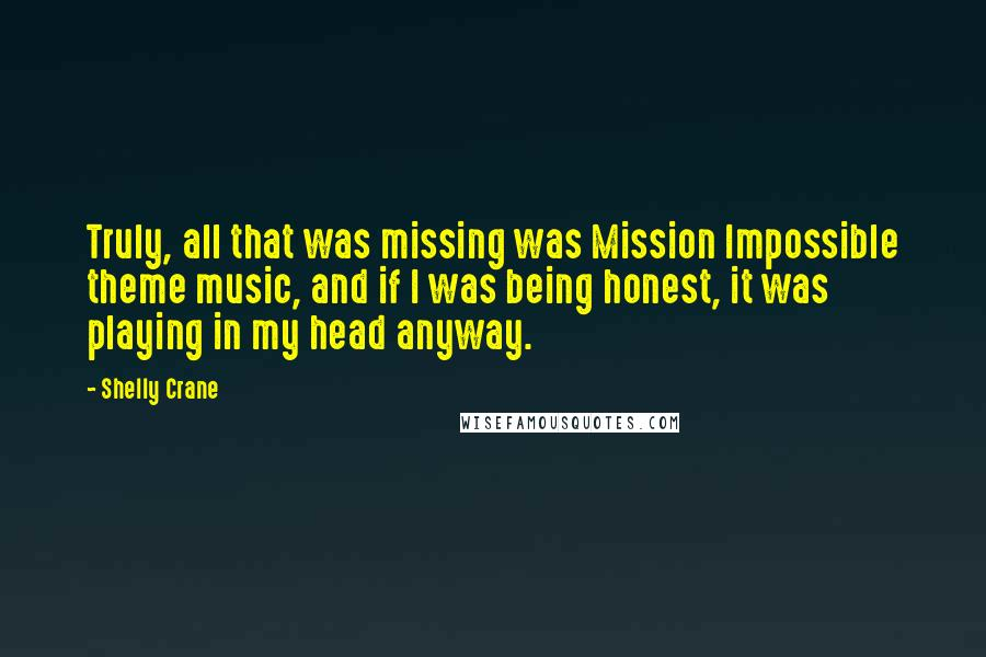 Shelly Crane quotes: Truly, all that was missing was Mission Impossible theme music, and if I was being honest, it was playing in my head anyway.