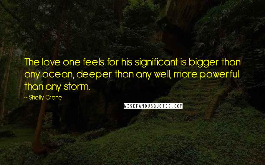 Shelly Crane quotes: The love one feels for his significant is bigger than any ocean, deeper than any well, more powerful than any storm.