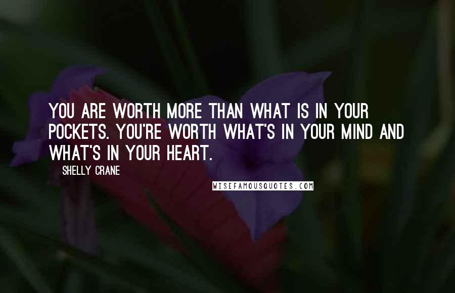 Shelly Crane quotes: You are worth more than what is in your pockets. You're worth what's in your mind and what's in your heart.