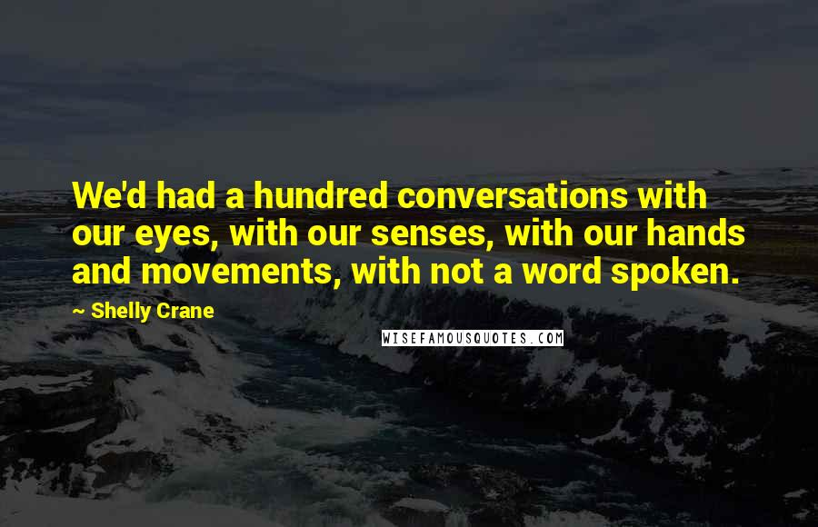 Shelly Crane quotes: We'd had a hundred conversations with our eyes, with our senses, with our hands and movements, with not a word spoken.