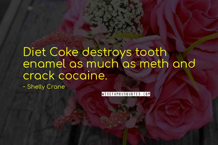 Shelly Crane quotes: Diet Coke destroys tooth enamel as much as meth and crack cocaine.
