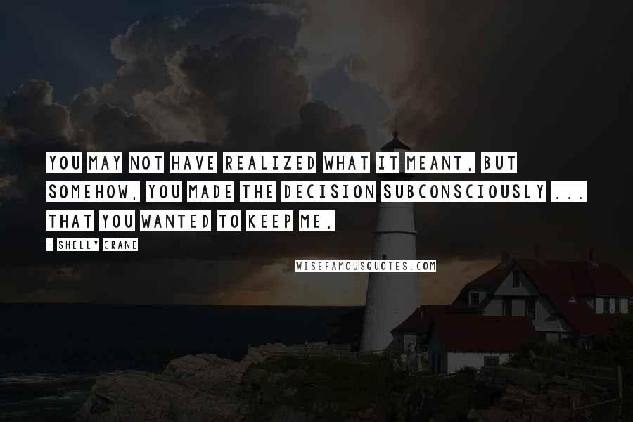 Shelly Crane quotes: You may not have realized what it meant, but somehow, you made the decision subconsciously ... that you wanted to keep me.