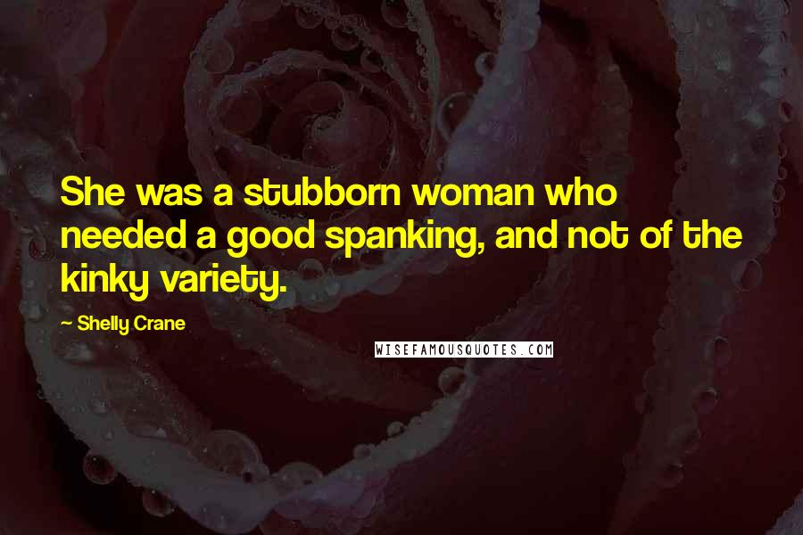Shelly Crane quotes: She was a stubborn woman who needed a good spanking, and not of the kinky variety.