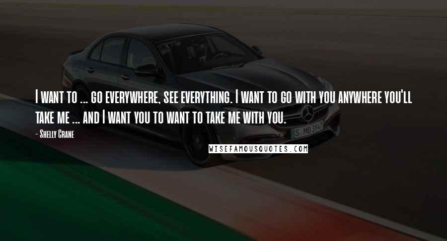 Shelly Crane quotes: I want to ... go everywhere, see everything. I want to go with you anywhere you'll take me ... and I want you to want to take me with you.