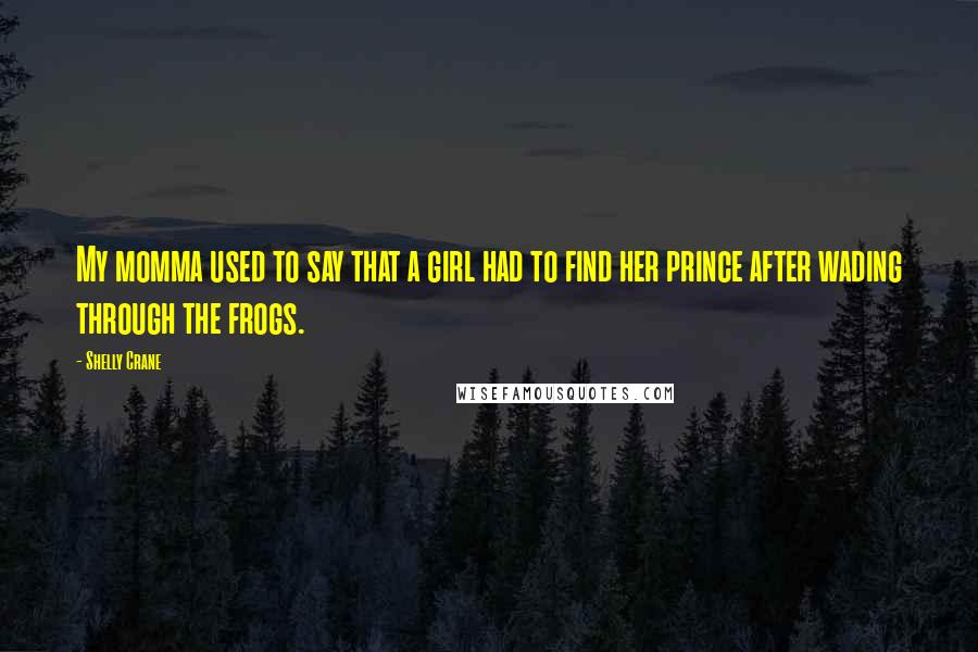 Shelly Crane quotes: My momma used to say that a girl had to find her prince after wading through the frogs.