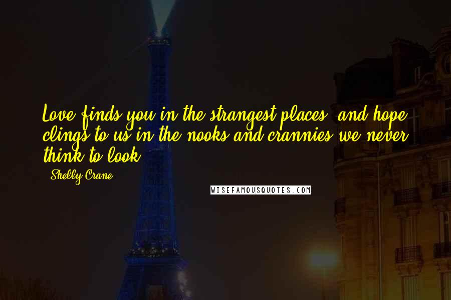 Shelly Crane quotes: Love finds you in the strangest places, and hope clings to us in the nooks and crannies we never think to look.