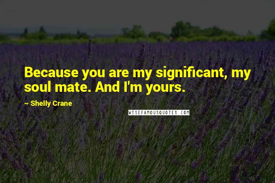 Shelly Crane quotes: Because you are my significant, my soul mate. And I'm yours.