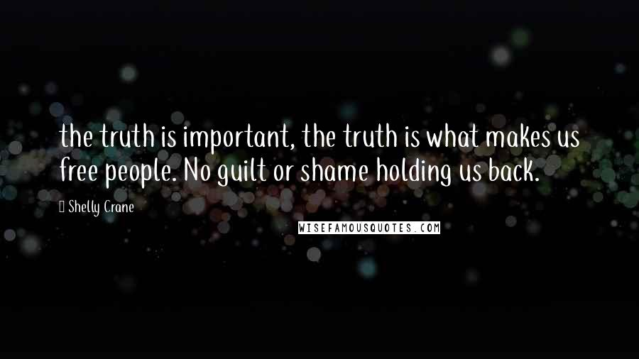 Shelly Crane quotes: the truth is important, the truth is what makes us free people. No guilt or shame holding us back.