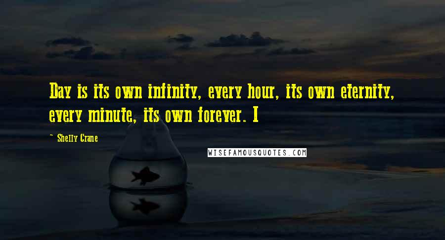 Shelly Crane quotes: Day is its own infinity, every hour, its own eternity, every minute, its own forever. I