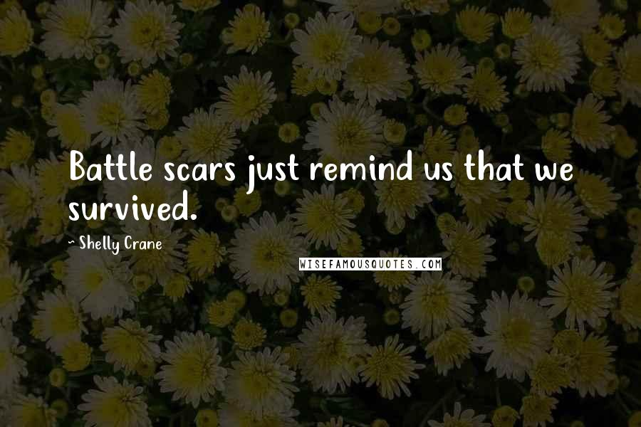 Shelly Crane quotes: Battle scars just remind us that we survived.