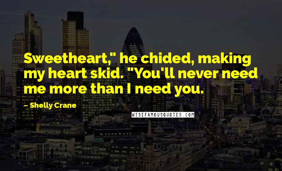 """Shelly Crane quotes: Sweetheart,"""" he chided, making my heart skid. """"You'll never need me more than I need you."""