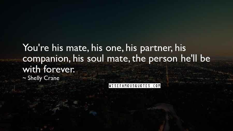 Shelly Crane quotes: You're his mate, his one, his partner, his companion, his soul mate, the person he'll be with forever.