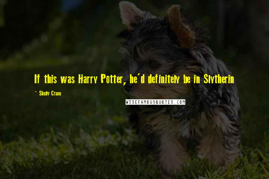Shelly Crane quotes: If this was Harry Potter, he'd definitely be in Slytherin