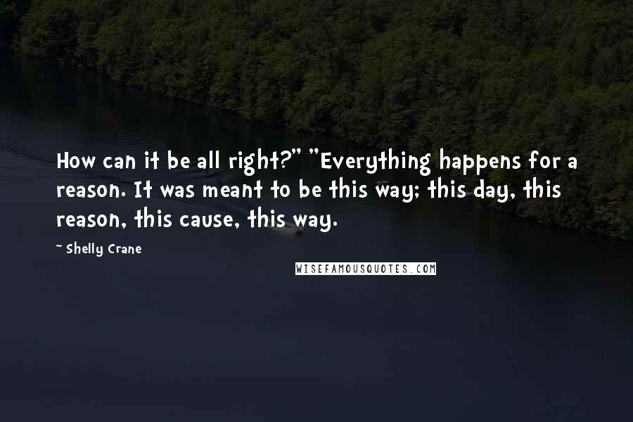 """Shelly Crane quotes: How can it be all right?"""" """"Everything happens for a reason. It was meant to be this way; this day, this reason, this cause, this way."""