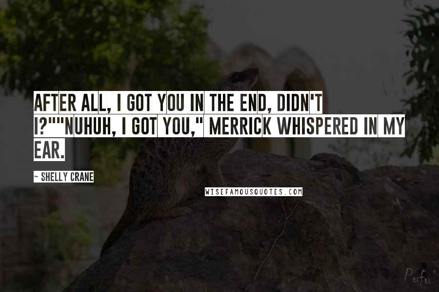 """Shelly Crane quotes: After all, I got you in the end, didn't I?""""""""Nuhuh, I got you,"""" Merrick whispered in my ear."""