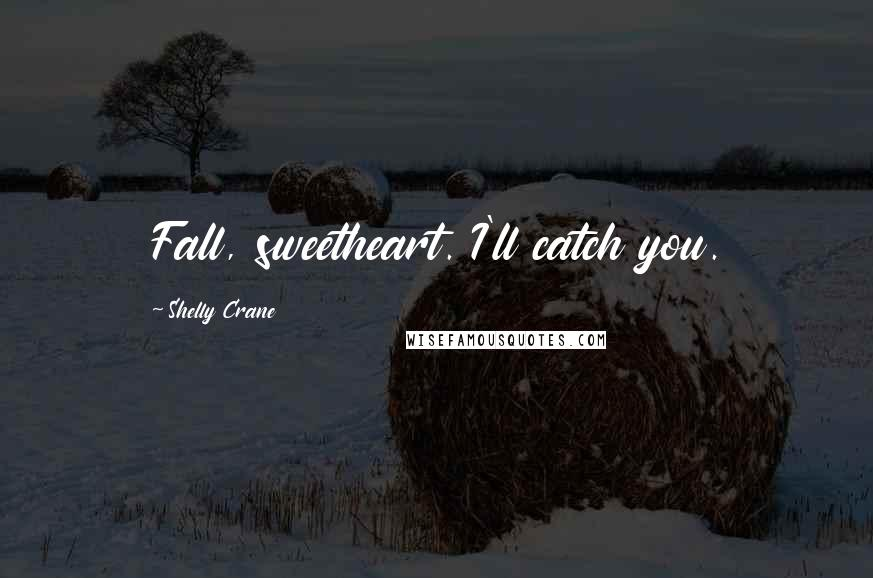 Shelly Crane quotes: Fall, sweetheart. I'll catch you.