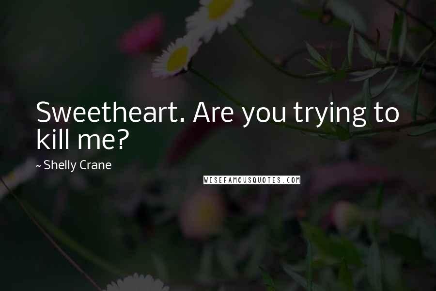 Shelly Crane quotes: Sweetheart. Are you trying to kill me?