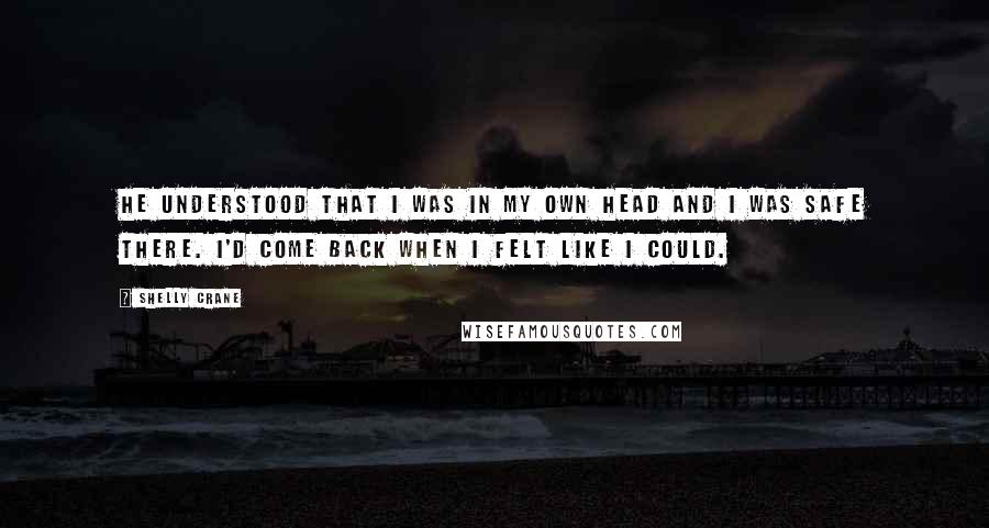 Shelly Crane quotes: He understood that I was in my own head and I was safe there. I'd come back when I felt like I could.