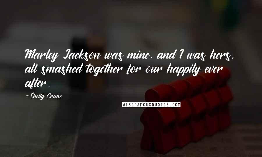 Shelly Crane quotes: Marley Jackson was mine, and I was hers, all smashed together for our happily ever after.