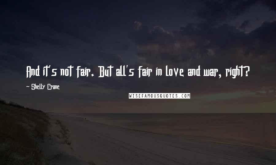 Shelly Crane quotes: And it's not fair. But all's fair in love and war, right?