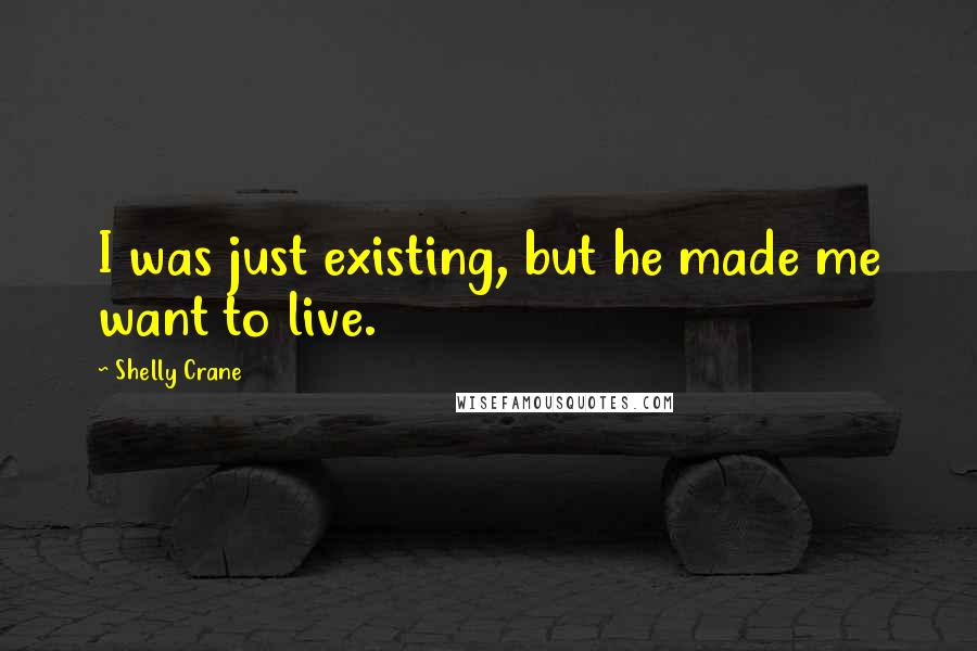 Shelly Crane quotes: I was just existing, but he made me want to live.