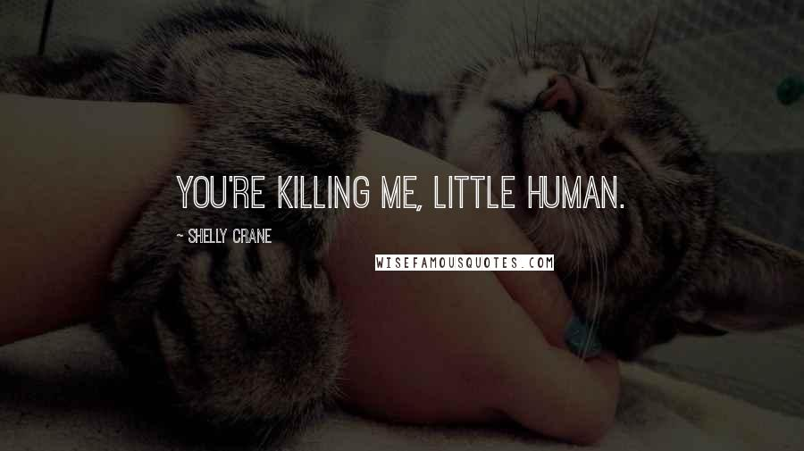 Shelly Crane quotes: You're killing me, little human.