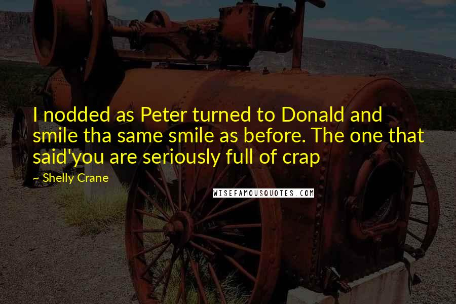 Shelly Crane quotes: I nodded as Peter turned to Donald and smile tha same smile as before. The one that said'you are seriously full of crap