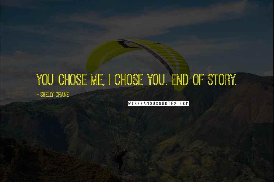 Shelly Crane quotes: You chose me, I chose you. End of story.
