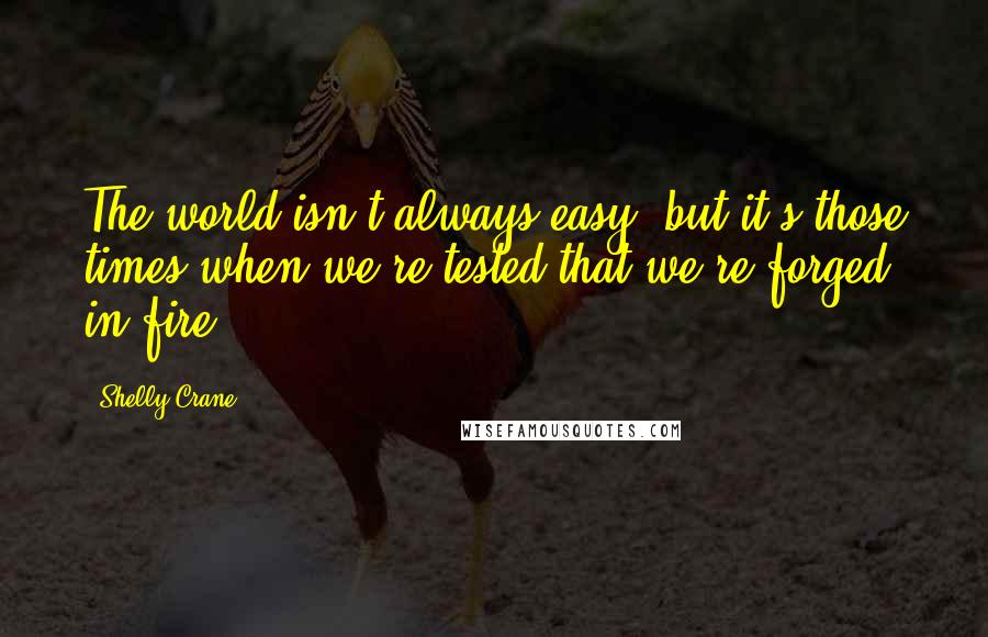 Shelly Crane quotes: The world isn't always easy, but it's those times when we're tested that we're forged in fire.