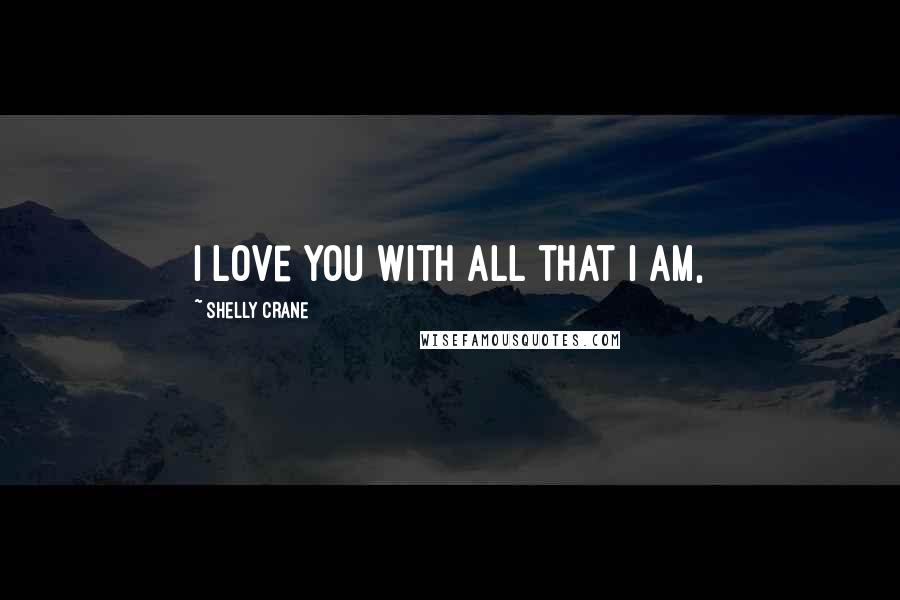 Shelly Crane quotes: I love you with all that I am,