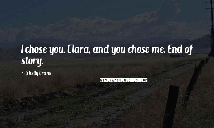 Shelly Crane quotes: I chose you, Clara, and you chose me. End of story.