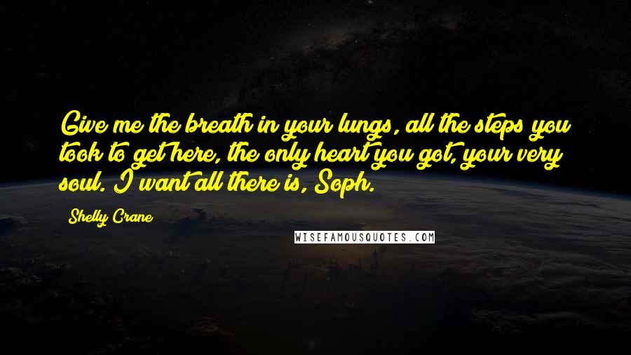 Shelly Crane quotes: Give me the breath in your lungs, all the steps you took to get here, the only heart you got, your very soul. I want all there is, Soph.