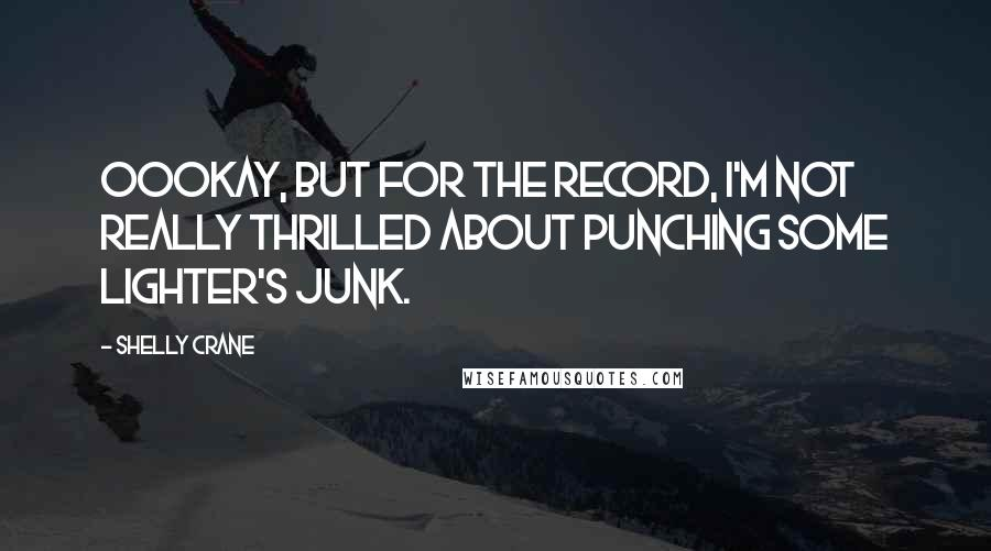 Shelly Crane quotes: Oookay, but for the record, I'm not really thrilled about punching some Lighter's junk.