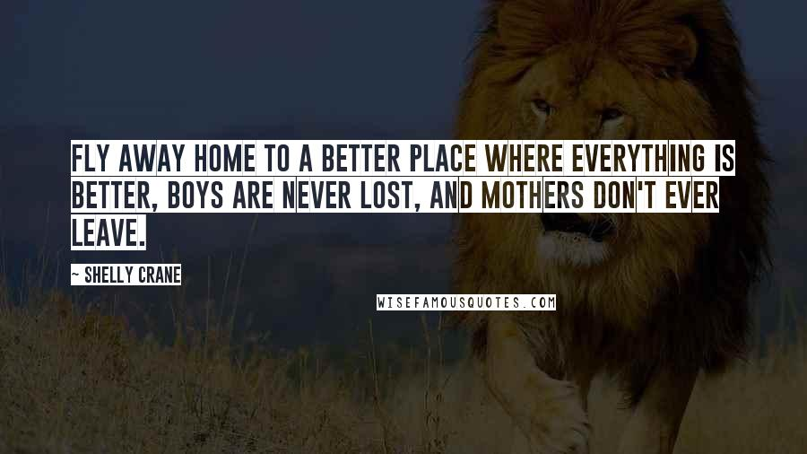 Shelly Crane quotes: Fly away home to a better place where everything is better, boys are never lost, and mothers don't ever leave.