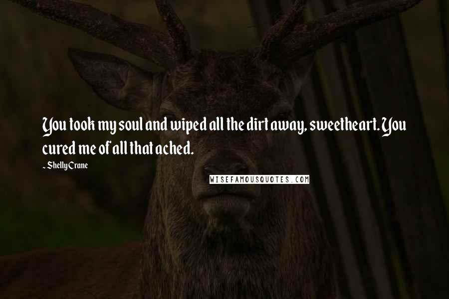 Shelly Crane quotes: You took my soul and wiped all the dirt away, sweetheart. You cured me of all that ached.