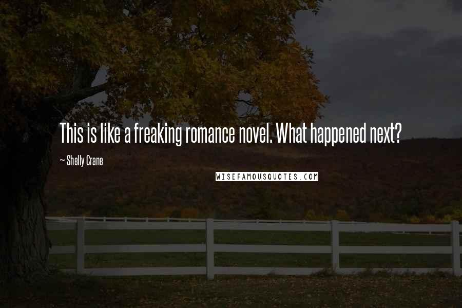 Shelly Crane quotes: This is like a freaking romance novel. What happened next?