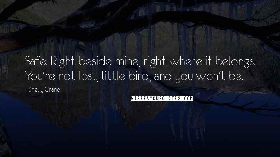 Shelly Crane quotes: Safe. Right beside mine, right where it belongs. You're not lost, little bird, and you won't be.