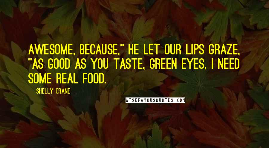 """Shelly Crane quotes: Awesome, because,"""" he let our lips graze, """"as good as you taste, green eyes, I need some real food."""