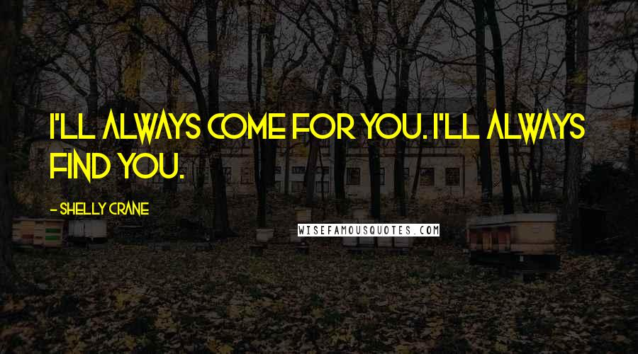 Shelly Crane quotes: I'll always come for you. I'll always find you.