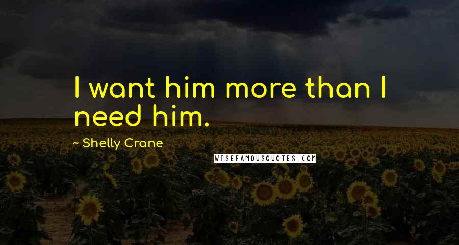 Shelly Crane quotes: I want him more than I need him.