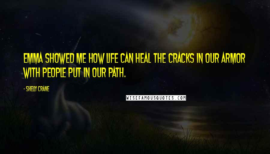 Shelly Crane quotes: Emma showed me how life can heal the cracks in our armor with people put in our path.